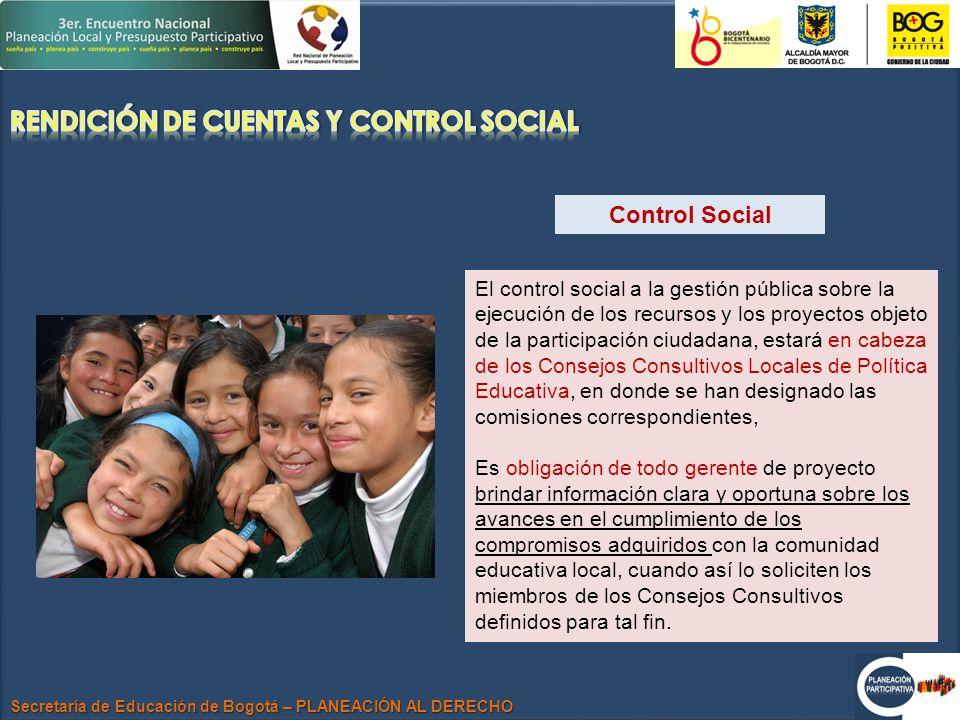 Secretaría de Educación de Bogotá – PLANEACIÓN AL DERECHO Control Social El control social a la gestión pública sobre la ejecución de los recursos y los proyectos objeto de la participación ciudadana, estará en cabeza de los Consejos Consultivos Locales de Política Educativa, en donde se han designado las comisiones correspondientes, Es obligación de todo gerente de proyecto brindar información clara y oportuna sobre los avances en el cumplimiento de los compromisos adquiridos con la comunidad educativa local, cuando así lo soliciten los miembros de los Consejos Consultivos definidos para tal fin.