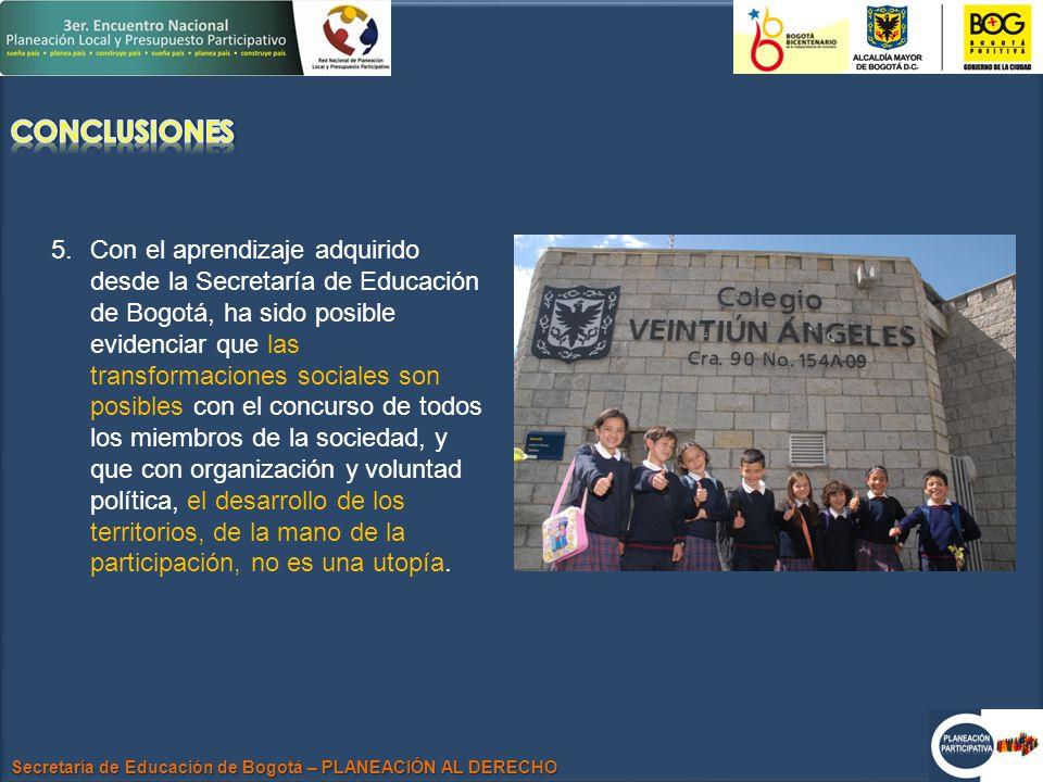 Secretaría de Educación de Bogotá – PLANEACIÓN AL DERECHO 5.Con el aprendizaje adquirido desde la Secretaría de Educación de Bogotá, ha sido posible evidenciar que las transformaciones sociales son posibles con el concurso de todos los miembros de la sociedad, y que con organización y voluntad política, el desarrollo de los territorios, de la mano de la participación, no es una utopía.