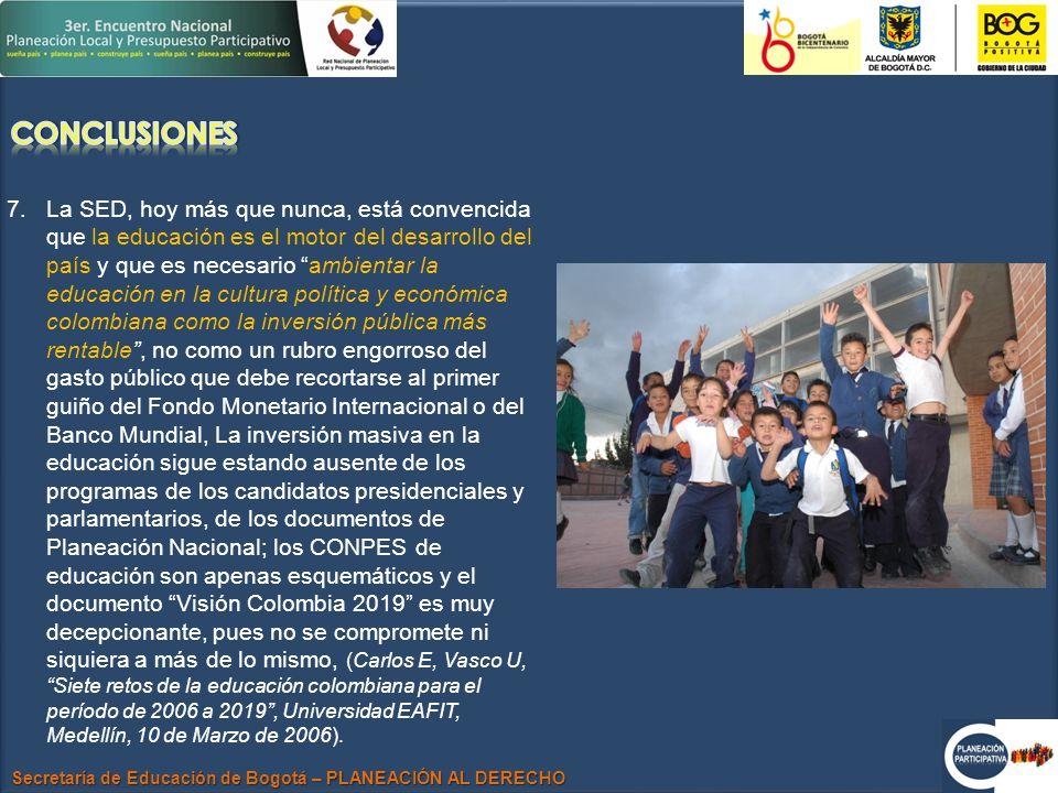 Secretaría de Educación de Bogotá – PLANEACIÓN AL DERECHO 7.La SED, hoy más que nunca, está convencida que la educación es el motor del desarrollo del país y que es necesario ambientar la educación en la cultura política y económica colombiana como la inversión pública más rentable, no como un rubro engorroso del gasto público que debe recortarse al primer guiño del Fondo Monetario Internacional o del Banco Mundial, La inversión masiva en la educación sigue estando ausente de los programas de los candidatos presidenciales y parlamentarios, de los documentos de Planeación Nacional; los CONPES de educación son apenas esquemáticos y el documento Visión Colombia 2019 es muy decepcionante, pues no se compromete ni siquiera a más de lo mismo, (Carlos E, Vasco U, Siete retos de la educación colombiana para el período de 2006 a 2019, Universidad EAFIT, Medellín, 10 de Marzo de 2006).