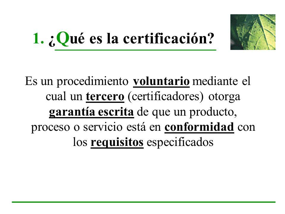 1. ¿ Q ué es la certificación? Es un procedimiento voluntario mediante el cual un tercero (certificadores) otorga garantía escrita de que un producto,