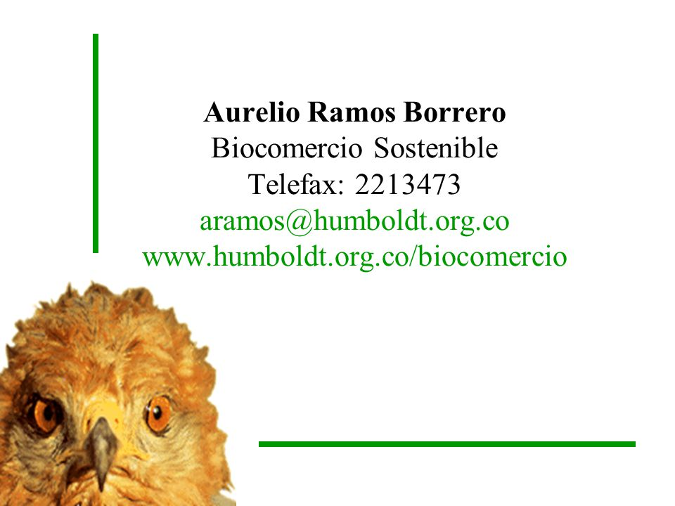 Aurelio Ramos Borrero Biocomercio Sostenible Telefax: 2213473 aramos@humboldt.org.co www.humboldt.org.co/biocomercio
