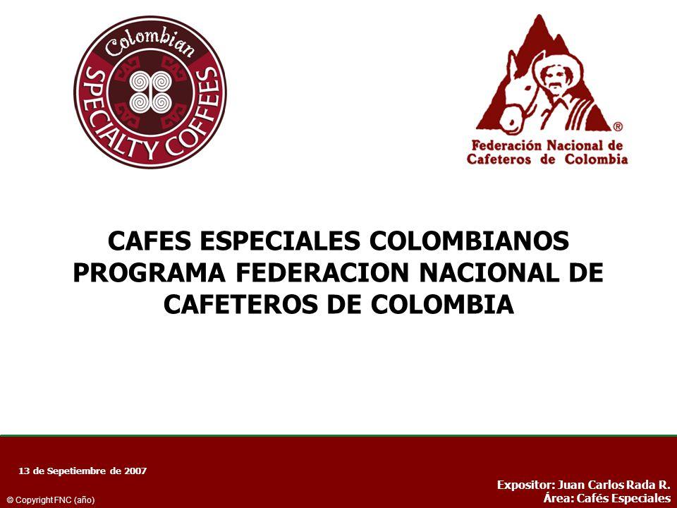 CAFES ESPECIALES COLOMBIANOS PROGRAMA FEDERACION NACIONAL DE CAFETEROS DE COLOMBIA 13 de Sepetiembre de 2007 Expositor: Juan Carlos Rada R. Área: Café