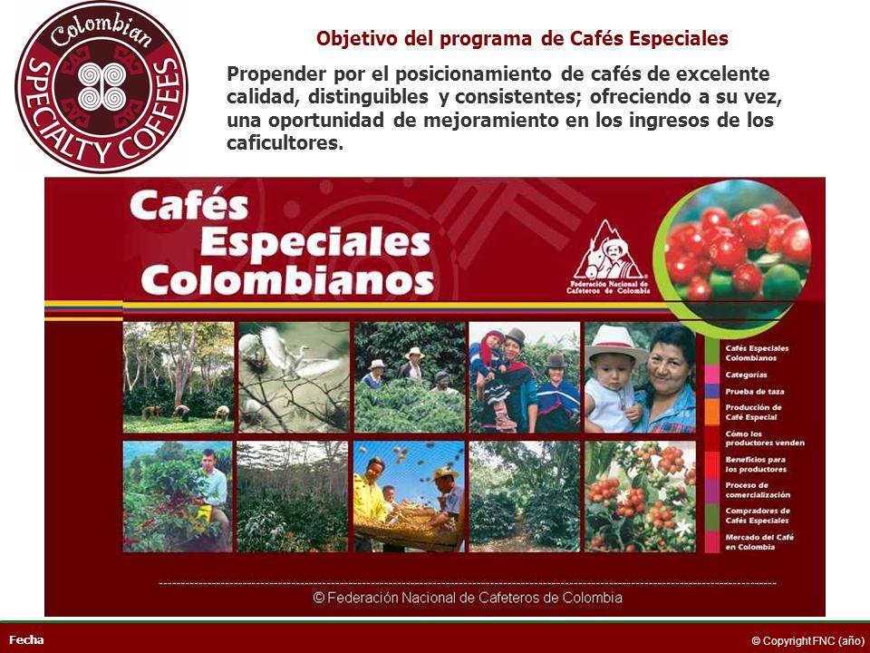 Fecha © Copyright FNC (año) Objetivo del programa de Cafés Especiales Propender por el posicionamiento de cafés de excelente calidad, distinguibles y
