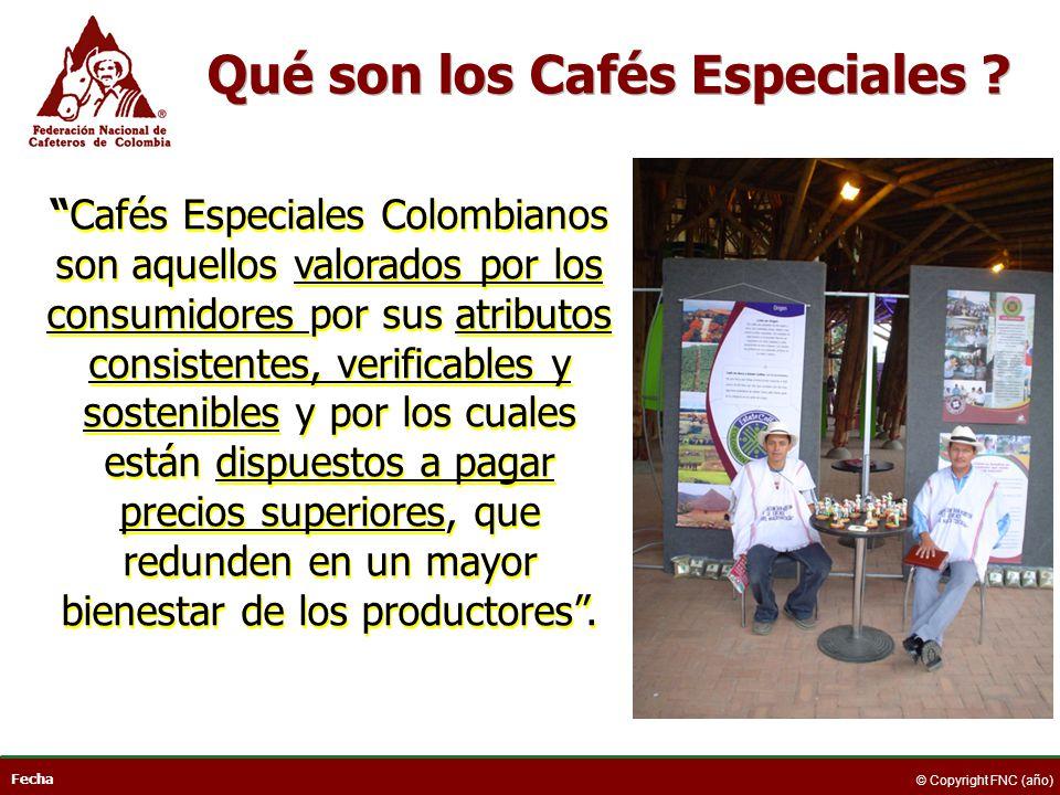 Fecha © Copyright FNC (año) Cafés Especiales Colombianos son aquellos valorados por los consumidores por sus atributos consistentes, verificables y so