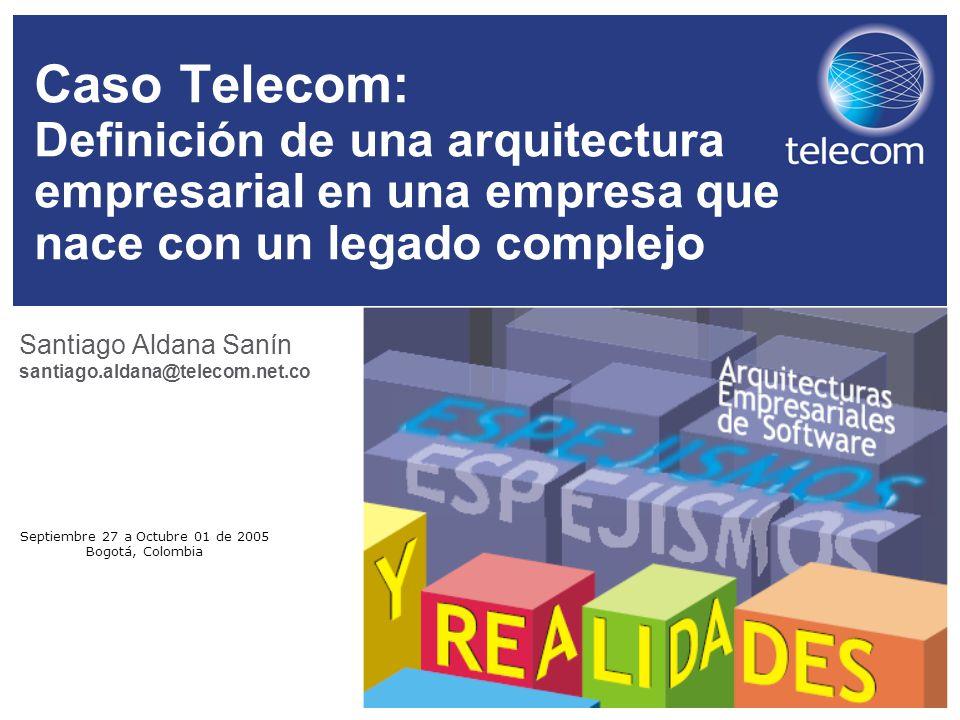 Septiembre 27 a Octubre 01 de 2005 Bogotá, Colombia Caso Telecom: Definición de una arquitectura empresarial en una empresa que nace con un legado com