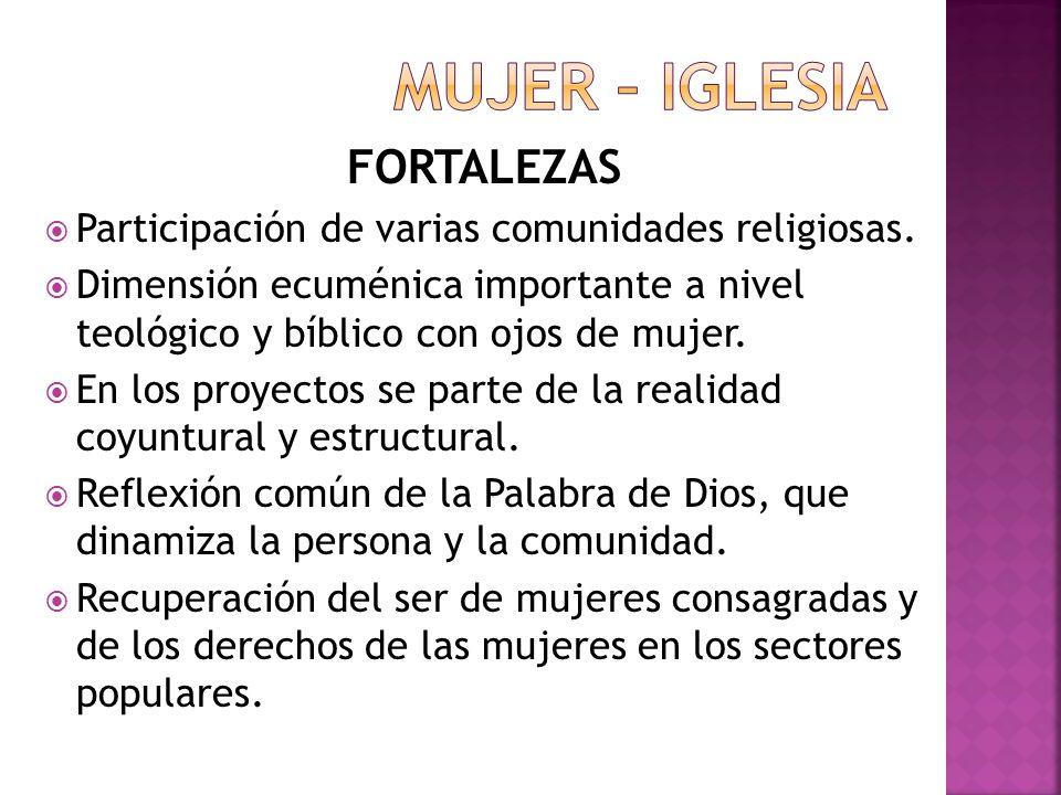 FORTALEZAS Participación de varias comunidades religiosas. Dimensión ecuménica importante a nivel teológico y bíblico con ojos de mujer. En los proyec
