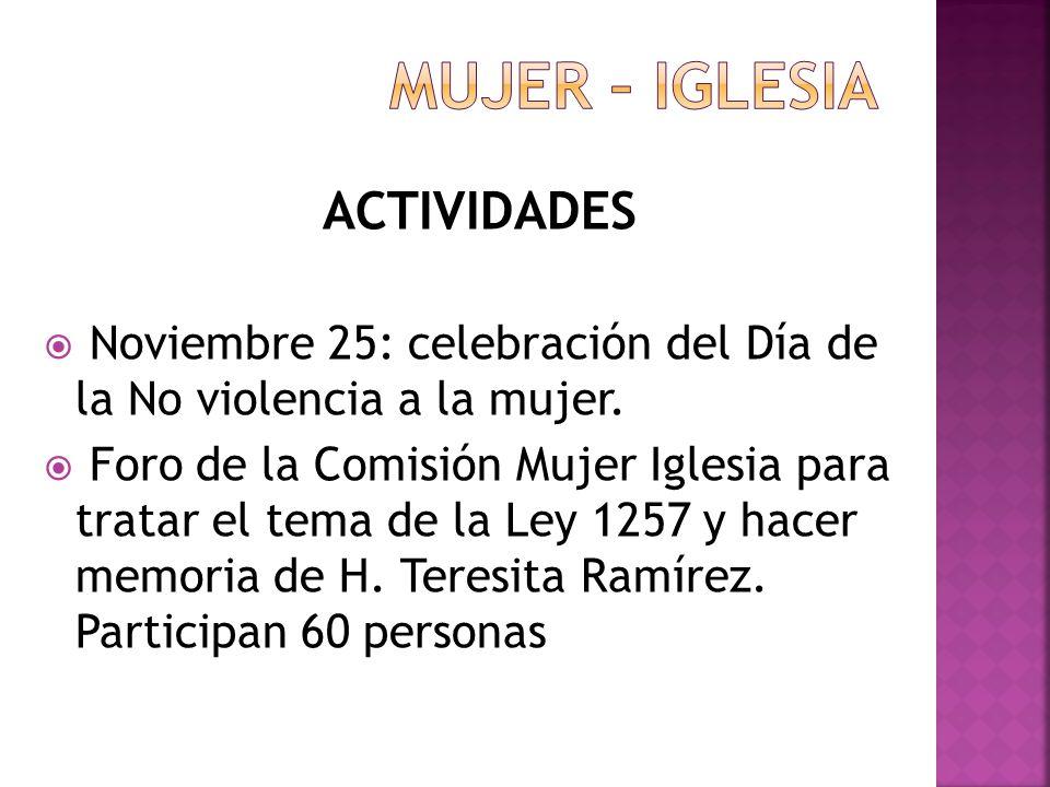 ACTIVIDADES Noviembre 25: celebración del Día de la No violencia a la mujer. Foro de la Comisión Mujer Iglesia para tratar el tema de la Ley 1257 y ha