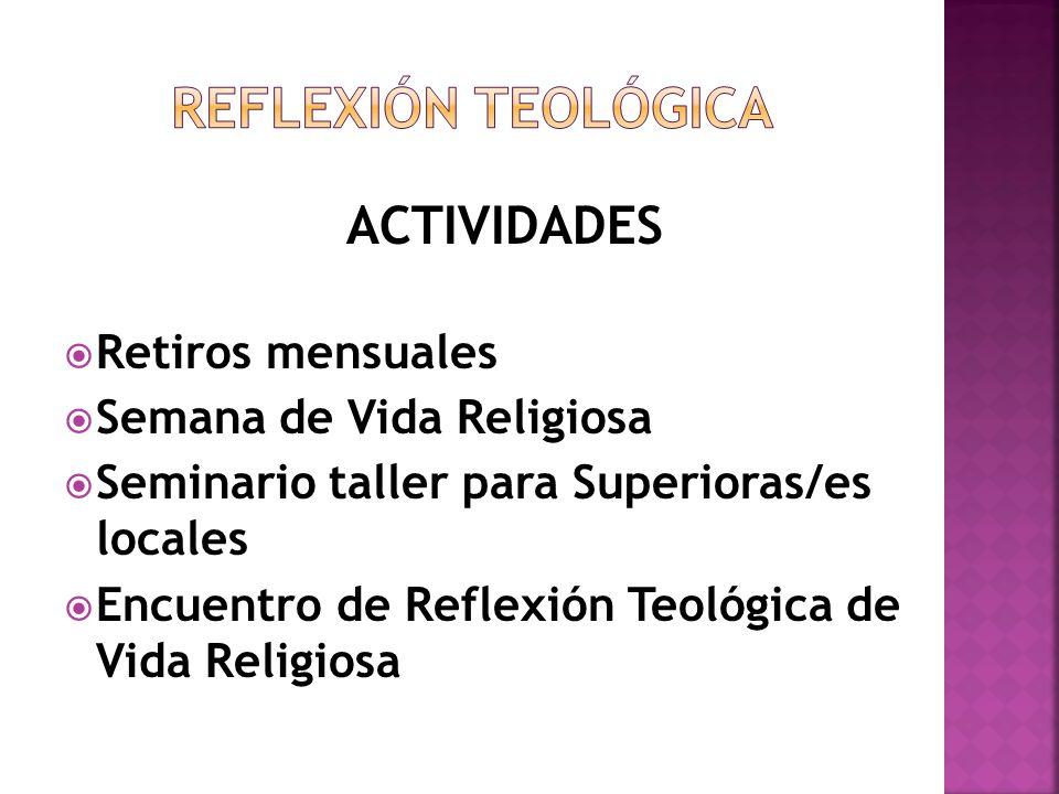 ACTIVIDADES Retiros mensuales Semana de Vida Religiosa Seminario taller para Superioras/es locales Encuentro de Reflexión Teológica de Vida Religiosa