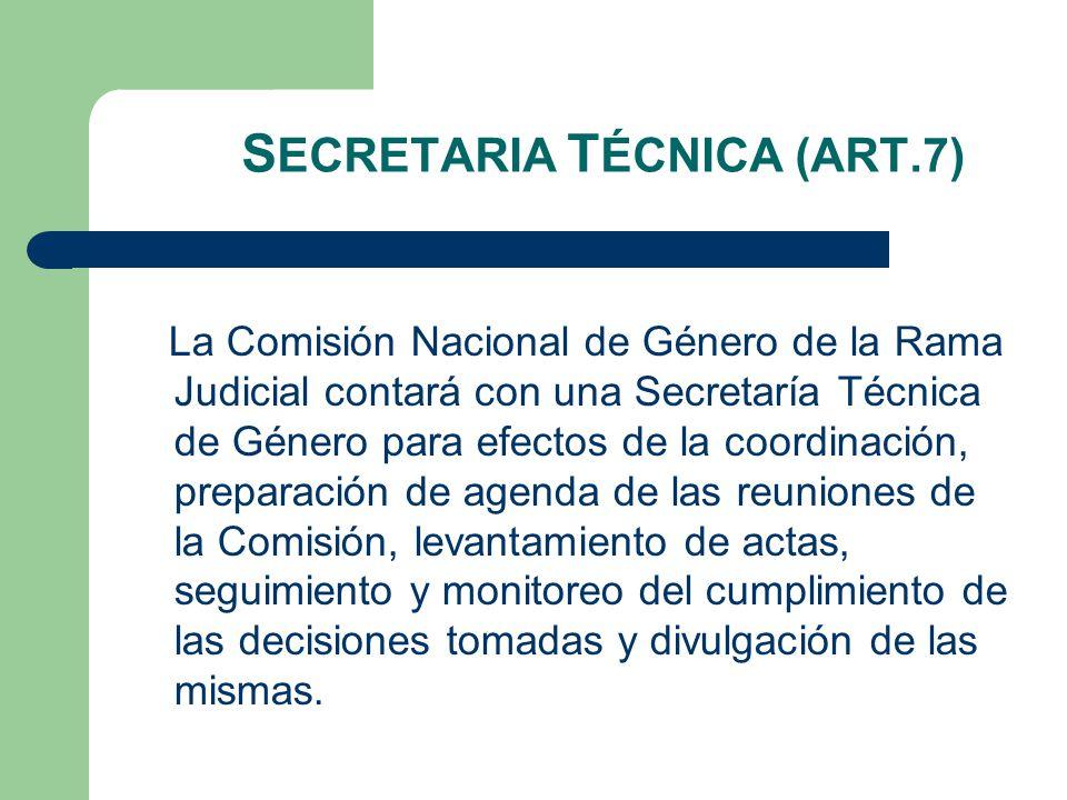 S ECRETARIA T ÉCNICA (ART.7) La Comisión Nacional de Género de la Rama Judicial contará con una Secretaría Técnica de Género para efectos de la coordinación, preparación de agenda de las reuniones de la Comisión, levantamiento de actas, seguimiento y monitoreo del cumplimiento de las decisiones tomadas y divulgación de las mismas.