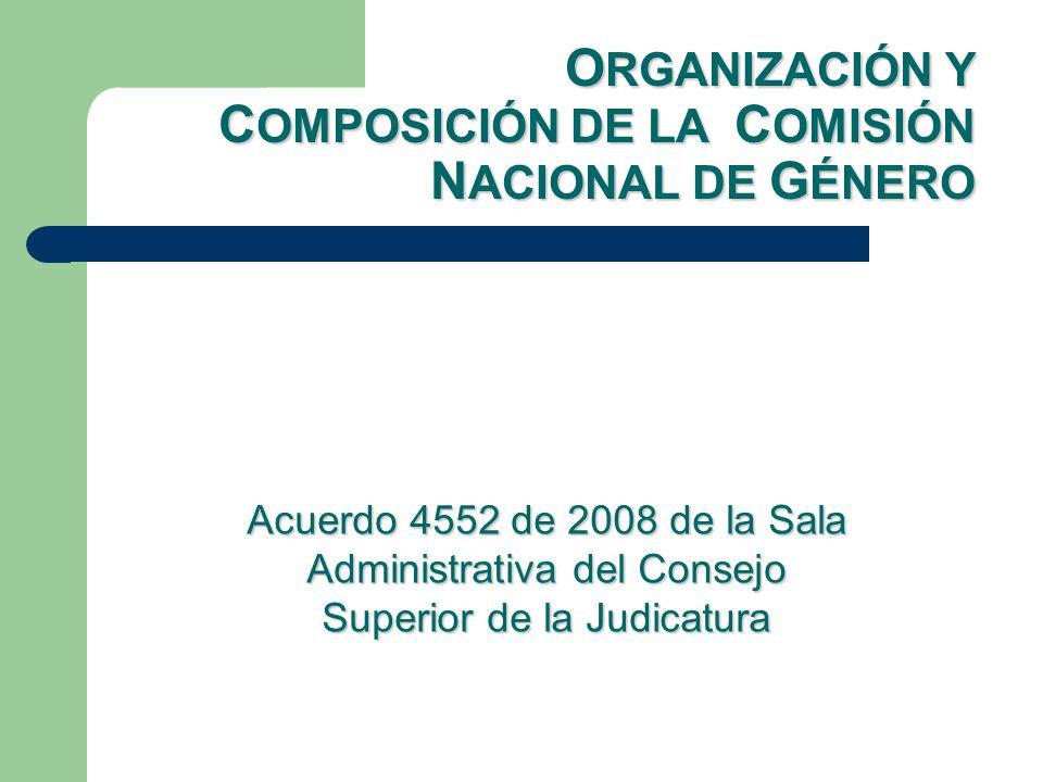 O RGANIZACIÓN Y C OMPOSICIÓN DE LA C OMISIÓN N ACIONAL DE G ÉNERO Acuerdo 4552 de 2008 de la Sala Administrativa del Consejo Superior de la Judicatura