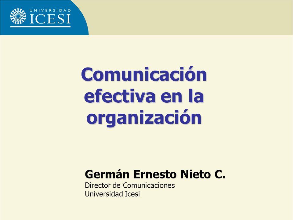 Germán Ernesto Nieto C. Director de Comunicaciones Universidad Icesi Comunicación efectiva en la organización