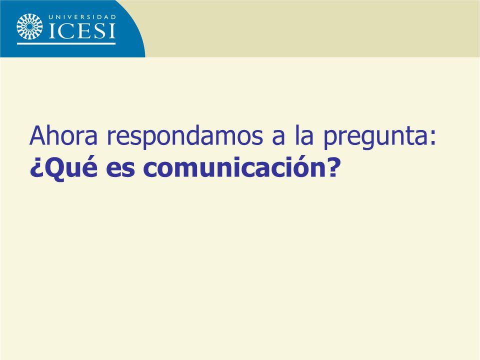 Ahora respondamos a la pregunta: ¿Qué es comunicación?