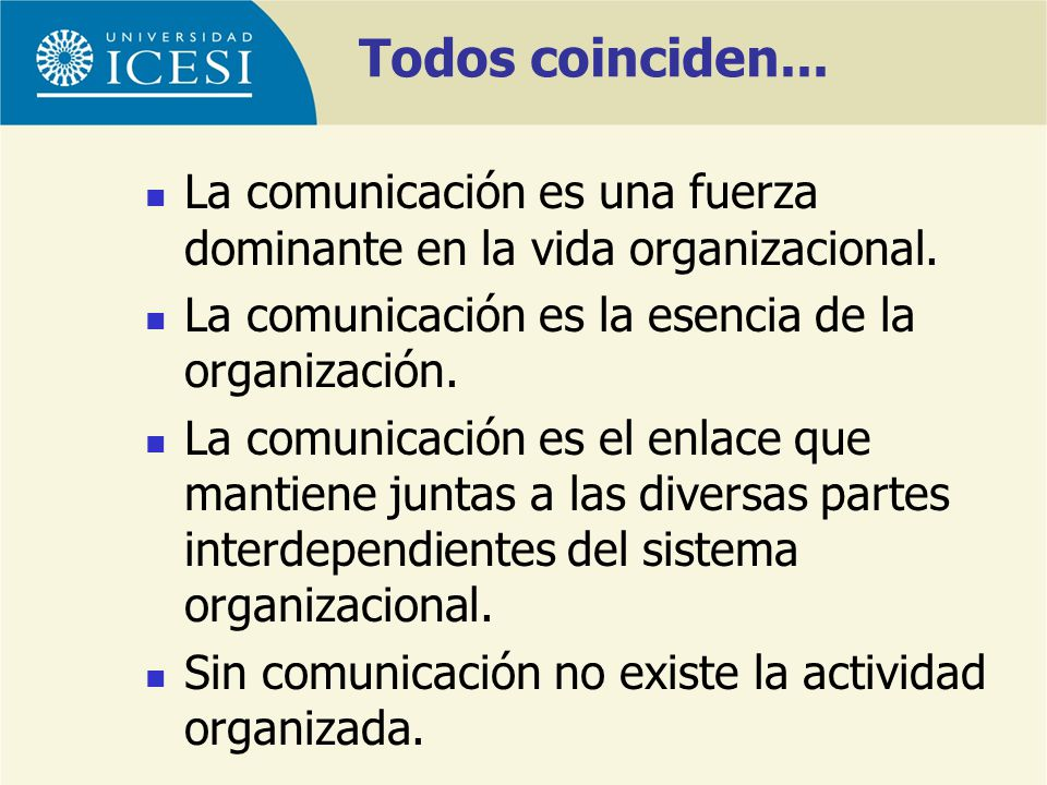 Todos coinciden... La comunicación es una fuerza dominante en la vida organizacional. La comunicación es la esencia de la organización. La comunicació