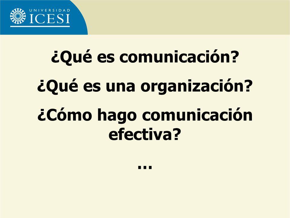 ¿Qué es comunicación? ¿Qué es una organización? ¿Cómo hago comunicación efectiva? …