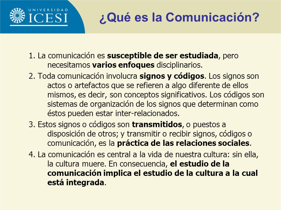 1. La comunicación es susceptible de ser estudiada, pero necesitamos varios enfoques disciplinarios. 2. Toda comunicación involucra signos y códigos.