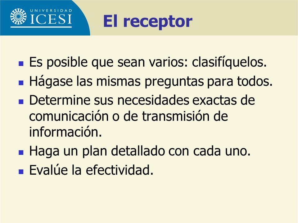 El receptor Es posible que sean varios: clasifíquelos. Hágase las mismas preguntas para todos. Determine sus necesidades exactas de comunicación o de