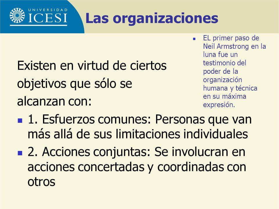 Las organizaciones Existen en virtud de ciertos objetivos que sólo se alcanzan con: 1. Esfuerzos comunes: Personas que van más allá de sus limitacione