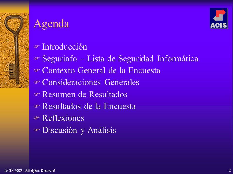 ACIS 2002 - All rights Reserved2 Agenda Introducción Segurinfo – Lista de Seguridad Informática Contexto General de la Encuesta Consideraciones Generales Resumen de Resultados Resultados de la Encuesta Reflexiones Discusión y Análisis