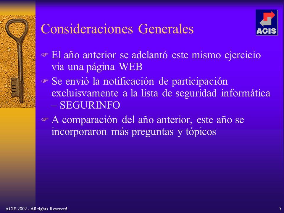ACIS 2002 - All rights Reserved5 Consideraciones Generales El año anterior se adelantó este mismo ejercicio via una página WEB Se envió la notificación de participación excluisvamente a la lista de seguridad informática – SEGURINFO A comparación del año anterior, este año se incorporaron más preguntas y tópicos