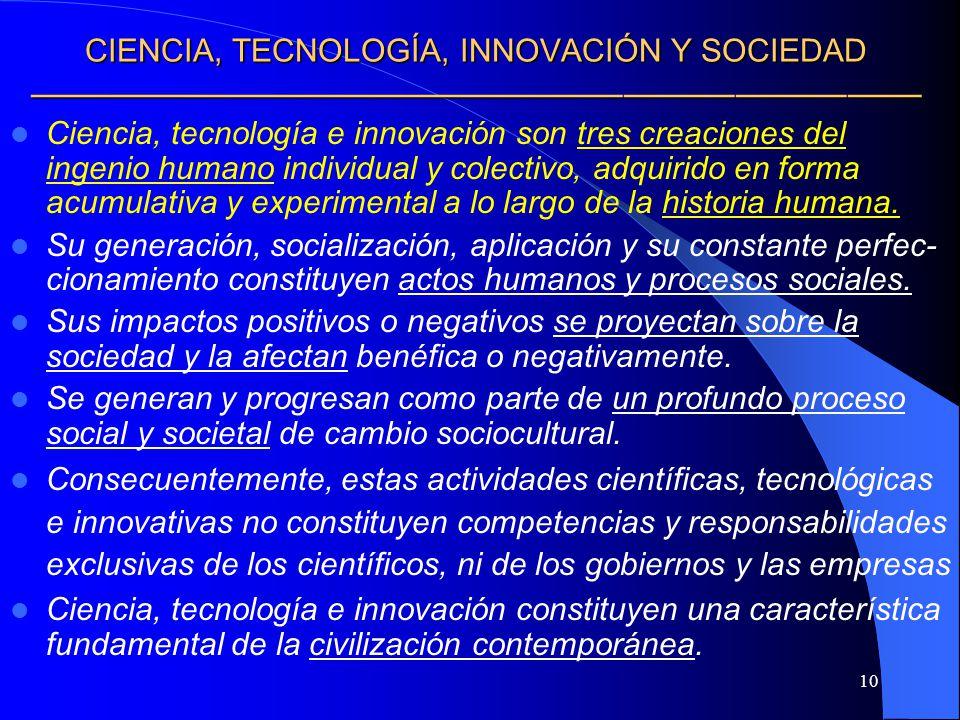 10 CIENCIA, TECNOLOGÍA, INNOVACIÓN Y SOCIEDAD CIENCIA, TECNOLOGÍA, INNOVACIÓN Y SOCIEDAD Ciencia, tecnología e innovación son tres creaciones del inge