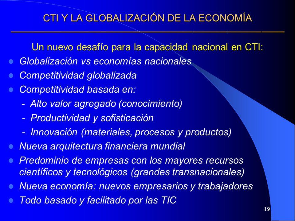 19 CTI Y LA GLOBALIZACIÓN DE LA ECONOMÍA CTI Y LA GLOBALIZACIÓN DE LA ECONOMÍA Un nuevo desafío para la capacidad nacional en CTI: Globalización vs ec