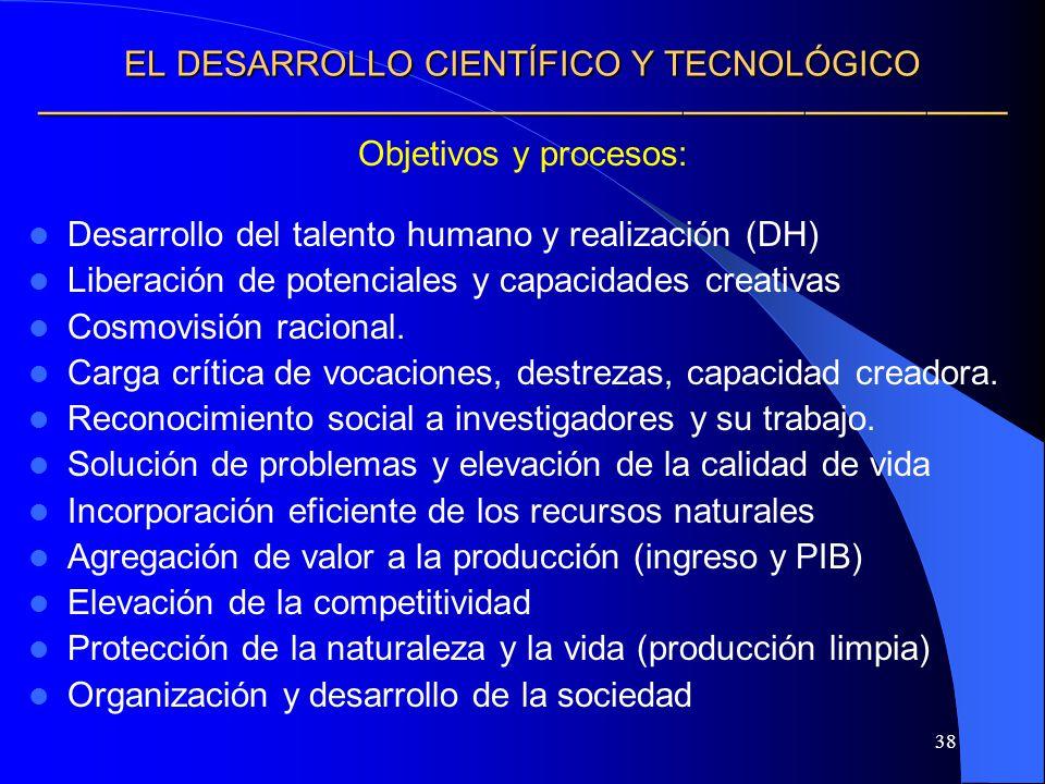 38 EL DESARROLLO CIENTÍFICO Y TECNOLÓGICO EL DESARROLLO CIENTÍFICO Y TECNOLÓGICO Objetivos y procesos: Desarrollo del talento humano y realización (DH