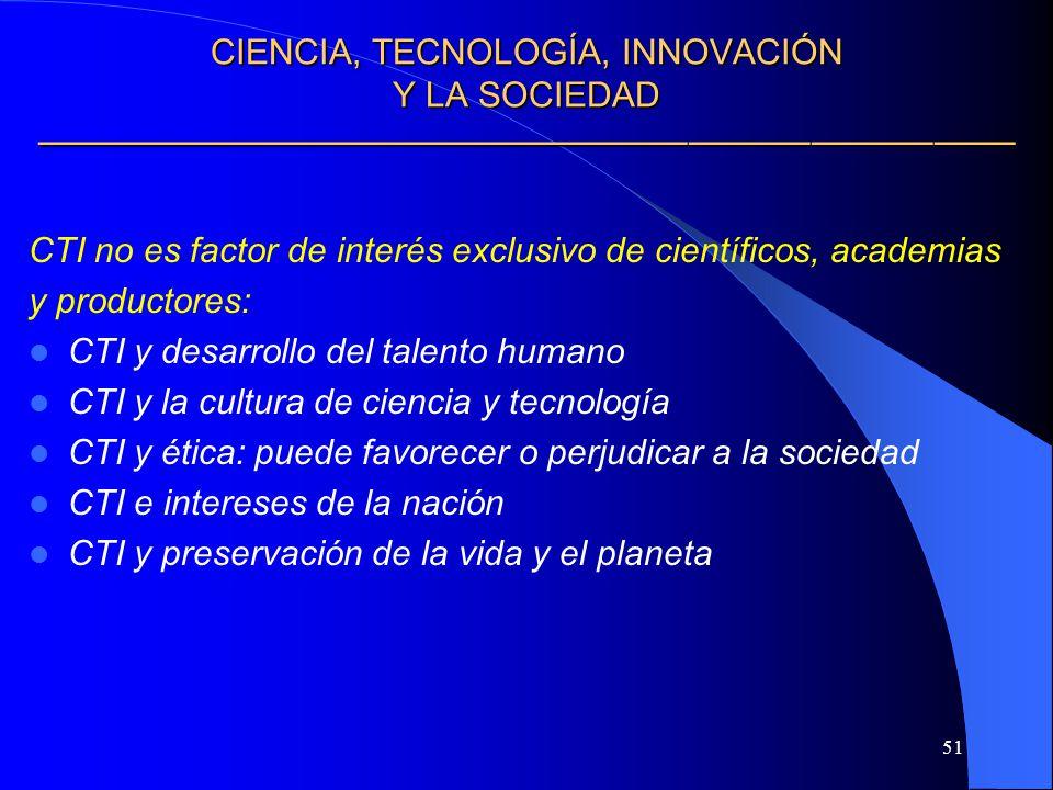 51 CIENCIA, TECNOLOGÍA, INNOVACIÓN Y LA SOCIEDAD CIENCIA, TECNOLOGÍA, INNOVACIÓN Y LA SOCIEDAD CTI no es factor de interés exclusivo de científicos, a