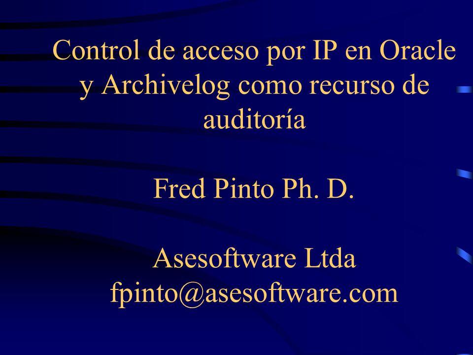 Control de acceso por IP en Oracle y Archivelog como recurso de auditoría Fred Pinto Ph. D. Asesoftware Ltda fpinto@asesoftware.com