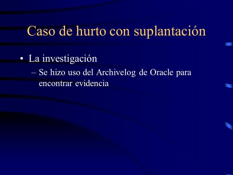 Caso de hurto con suplantación La investigación –Se hizo uso del Archivelog de Oracle para encontrar evidencia