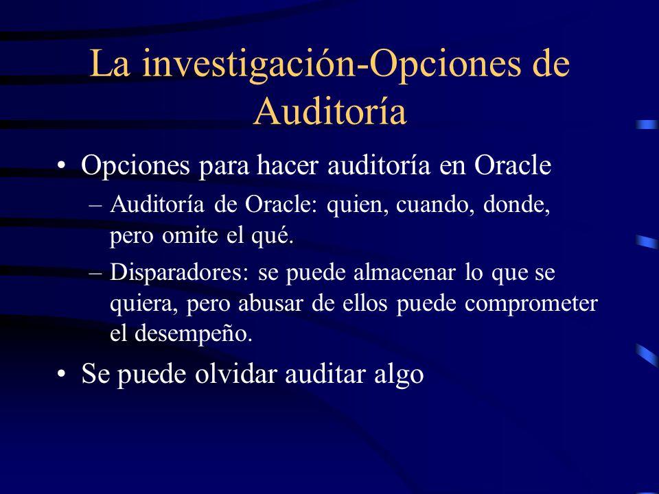 La investigación-Opciones de Auditoría Opciones para hacer auditoría en Oracle –Auditoría de Oracle: quien, cuando, donde, pero omite el qué. –Dispara