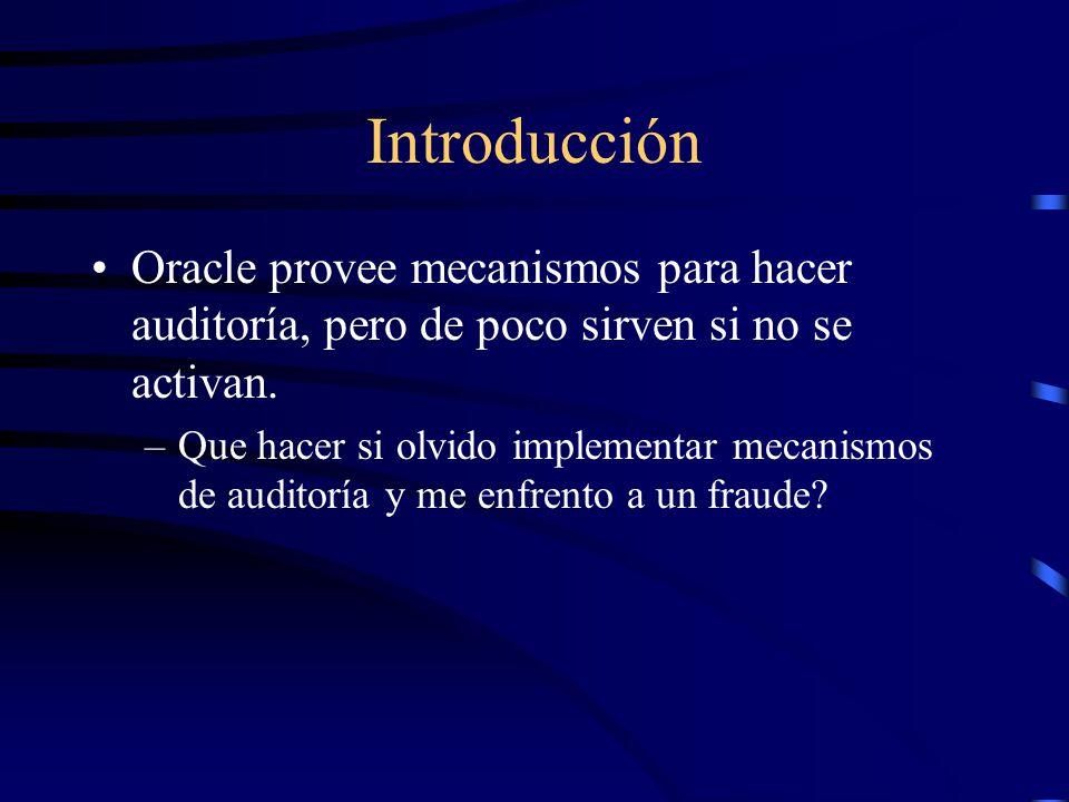 Introducción Oracle provee mecanismos para hacer auditoría, pero de poco sirven si no se activan. –Que hacer si olvido implementar mecanismos de audit