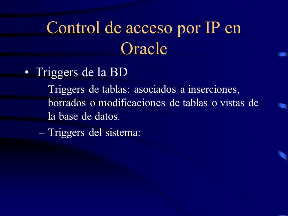 Control de acceso por IP en Oracle Triggers de la BD –Triggers de tablas: asociados a inserciones, borrados o modificaciones de tablas o vistas de la