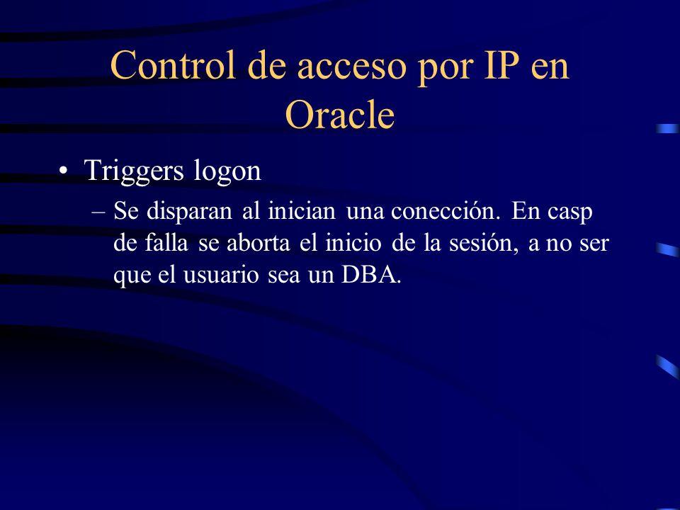 Control de acceso por IP en Oracle Triggers logon –Se disparan al inician una conección. En casp de falla se aborta el inicio de la sesión, a no ser q