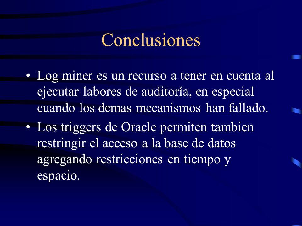 Conclusiones Log miner es un recurso a tener en cuenta al ejecutar labores de auditoría, en especial cuando los demas mecanismos han fallado. Los trig
