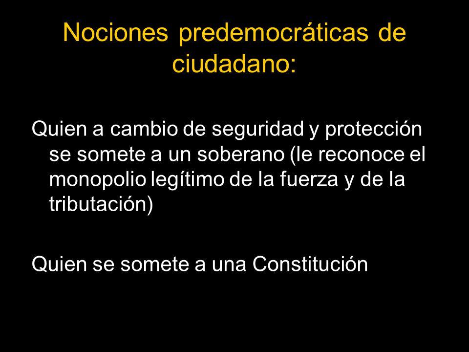 Nociones predemocráticas de ciudadano: Quien a cambio de seguridad y protección se somete a un soberano (le reconoce el monopolio legítimo de la fuerza y de la tributación) Quien se somete a una Constitución