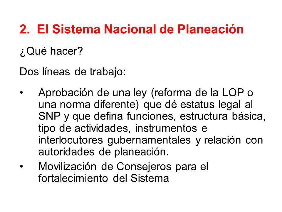 2. El Sistema Nacional de Planeación ¿Qué hacer? Dos líneas de trabajo: Aprobación de una ley (reforma de la LOP o una norma diferente) que dé estatus