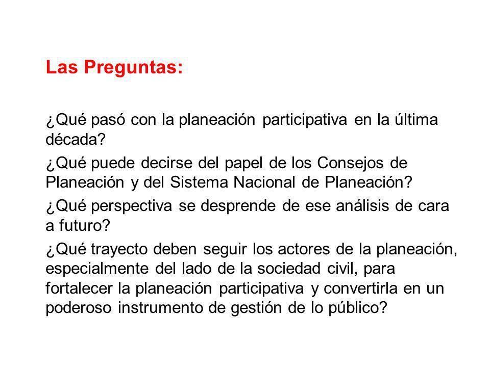 Las Preguntas: ¿Qué pasó con la planeación participativa en la última década? ¿Qué puede decirse del papel de los Consejos de Planeación y del Sistema