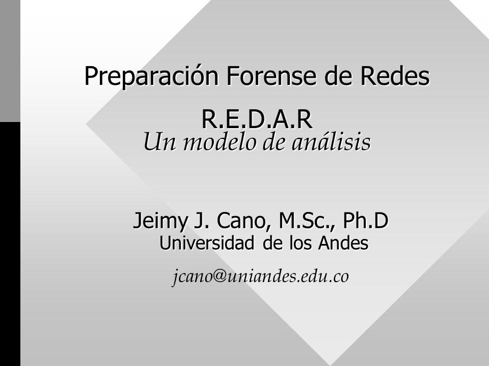Preparación Forense de Redes R.E.D.A.R Un modelo de análisis Jeimy J. Cano, M.Sc., Ph.D Universidad de los Andes Jeimy J. Cano, M.Sc., Ph.D Universida