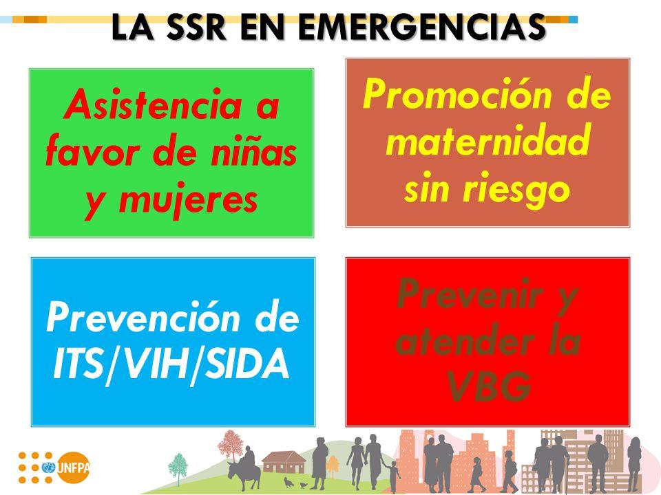 LA SSR EN EMERGENCIAS Asistencia a favor de niñas y mujeres Promoción de maternidad sin riesgo Prevención de ITS/VIH/SIDA Prevenir y atender la VBG