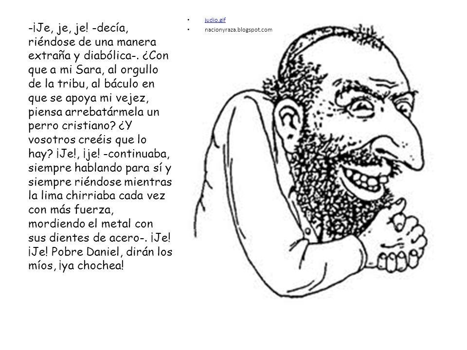 judio.gif nacionyraza.blogspot.com -¡Je, je, je! -decía, riéndose de una manera extraña y diabólica-. ¿Con que a mi Sara, al orgullo de la tribu, al b
