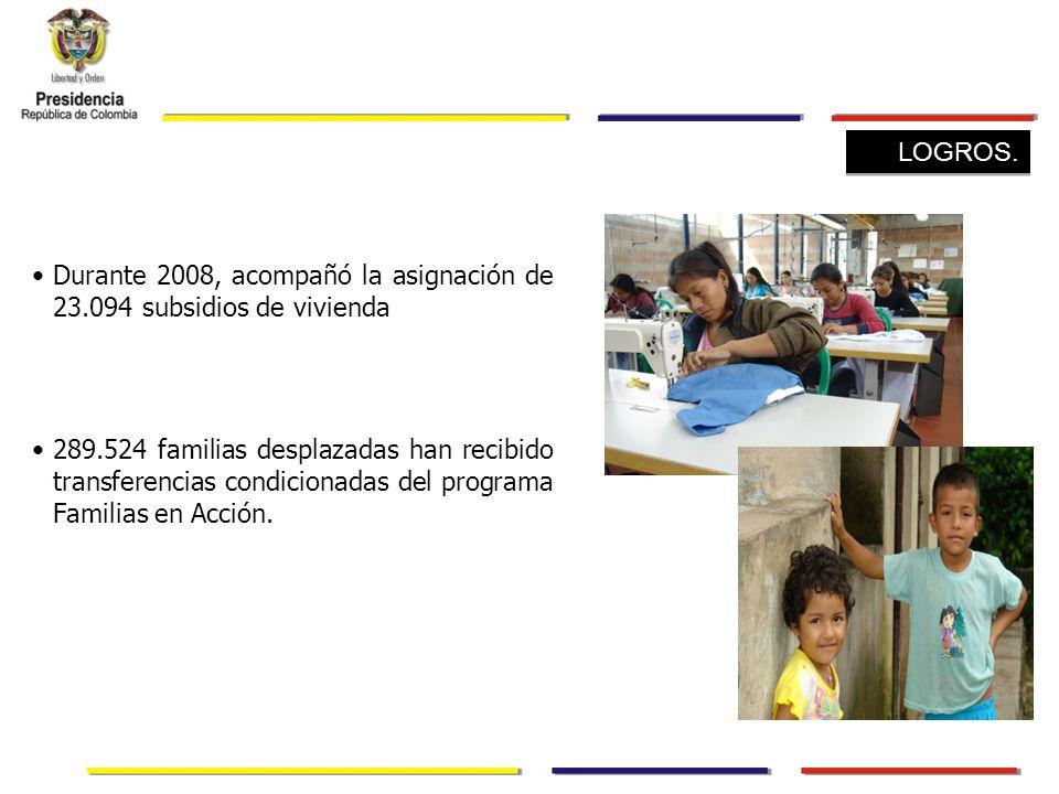 Durante 2008, acompañó la asignación de 23.094 subsidios de vivienda 289.524 familias desplazadas han recibido transferencias condicionadas del programa Familias en Acción.