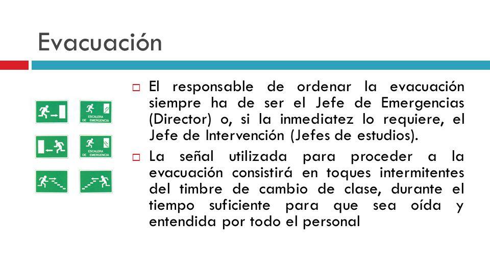 Evacuación El responsable de ordenar la evacuación siempre ha de ser el Jefe de Emergencias (Director) o, si la inmediatez lo requiere, el Jefe de Intervención (Jefes de estudios).