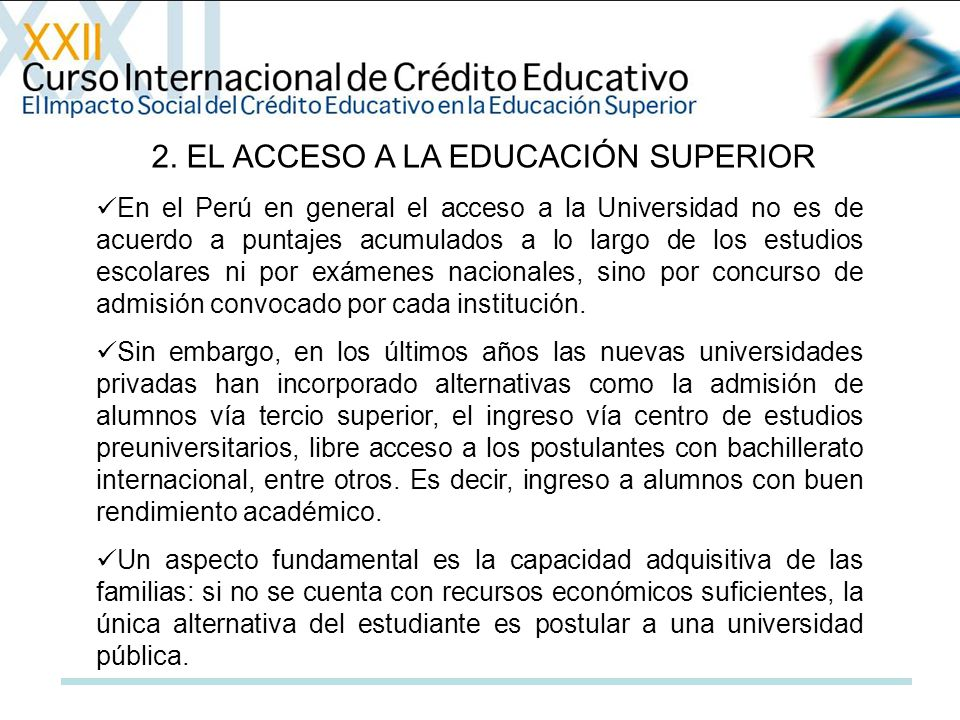 2. EL ACCESO A LA EDUCACIÓN SUPERIOR En el Perú en general el acceso a la Universidad no es de acuerdo a puntajes acumulados a lo largo de los estudio
