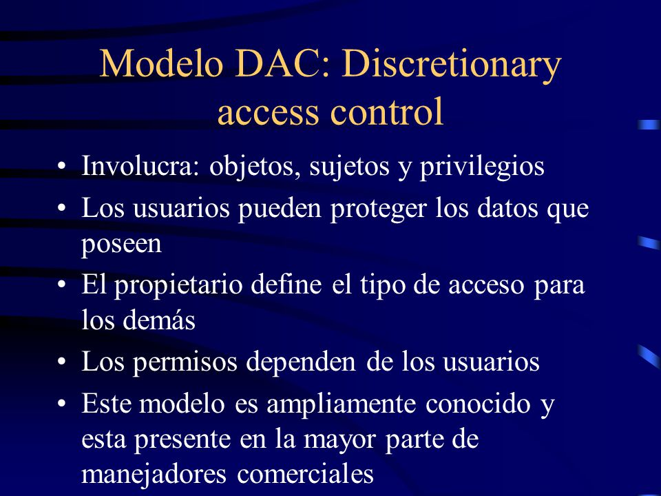Modelo DAC: Discretionary access control Involucra: objetos, sujetos y privilegios Los usuarios pueden proteger los datos que poseen El propietario define el tipo de acceso para los demás Los permisos dependen de los usuarios Este modelo es ampliamente conocido y esta presente en la mayor parte de manejadores comerciales