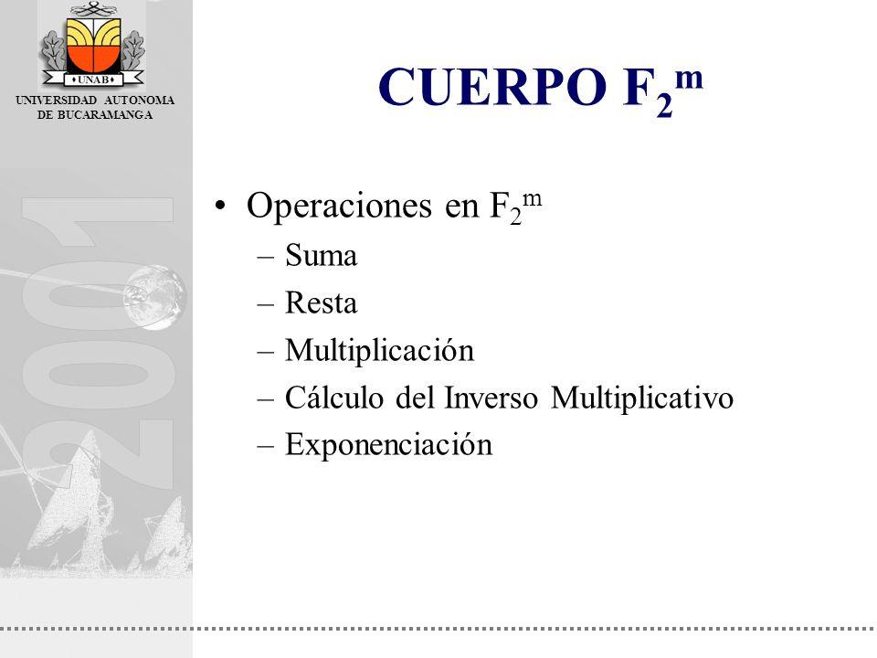 UNIVERSIDAD AUTONOMA DE BUCARAMANGA CUERPO F 2 m Operaciones en F 2 m –Suma –Resta –Multiplicación –Cálculo del Inverso Multiplicativo –Exponenciación