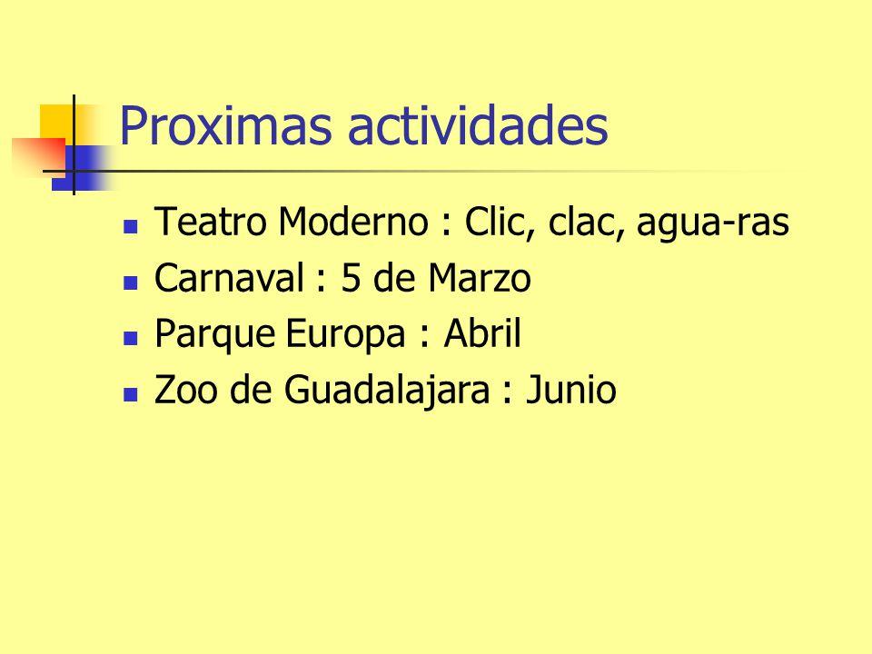 Proximas actividades Teatro Moderno : Clic, clac, agua-ras Carnaval : 5 de Marzo Parque Europa : Abril Zoo de Guadalajara : Junio