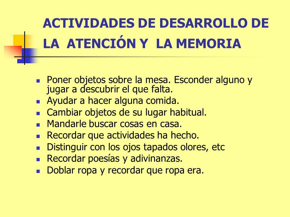 ACTIVIDADES DE DESARROLLO DE LA ATENCIÓN Y LA MEMORIA Poner objetos sobre la mesa. Esconder alguno y jugar a descubrir el que falta. Ayudar a hacer al