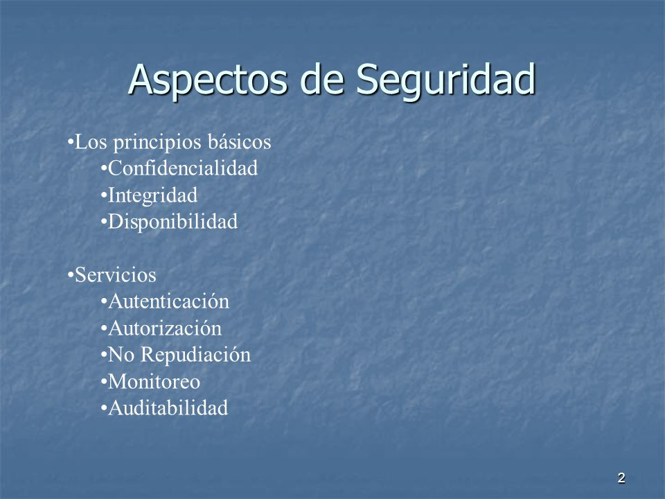 2 Aspectos de Seguridad Los principios básicos Confidencialidad Integridad Disponibilidad Servicios Autenticación Autorización No Repudiación Monitoreo Auditabilidad