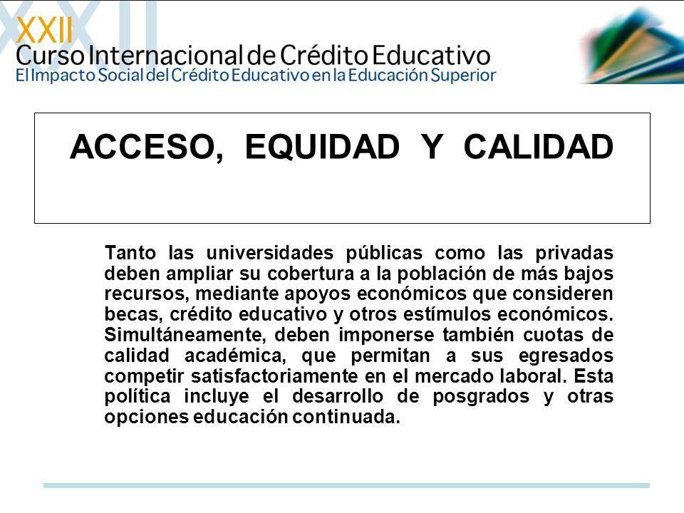 Tanto las universidades públicas como las privadas deben ampliar su cobertura a la población de más bajos recursos, mediante apoyos económicos que consideren becas, crédito educativo y otros estímulos económicos.