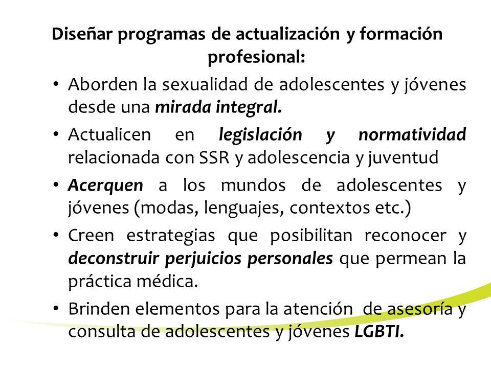 Diseñar programas de actualización y formación profesional: Aborden la sexualidad de adolescentes y jóvenes desde una mirada integral.